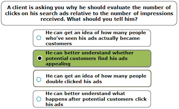 A client is asking you why he should evaluate the number of clicks on his search ads relative to the number of impressions received. What should you tell him?