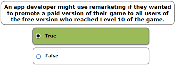 An app developer might use remarketing if they wanted to promote a paid version of their game to all users of the free version who reached Level 10 of the game.