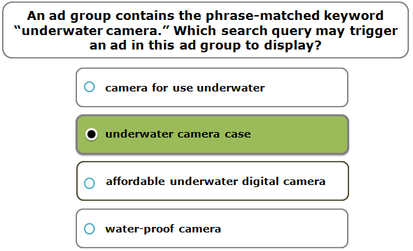 """An ad group contains the phrase-matched keyword """"underwater camera."""" Which search query may trigger an ad in this ad group to display?"""
