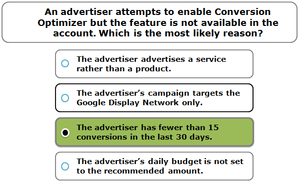 An advertiser attempts to enable Conversion Optimizer but the feature is not available in the account. Which is the most likely reason?