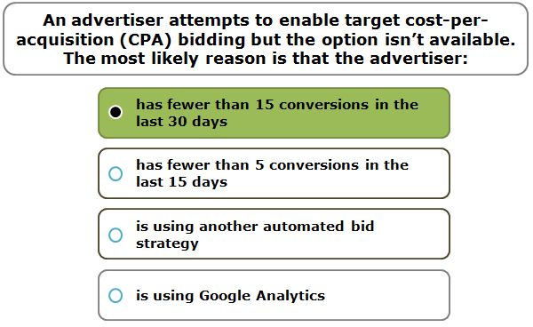An advertiser attempts to enable target cost-per-acquisition (CPA) bidding but the option isn't available. The most likely reason is that the advertiser:
