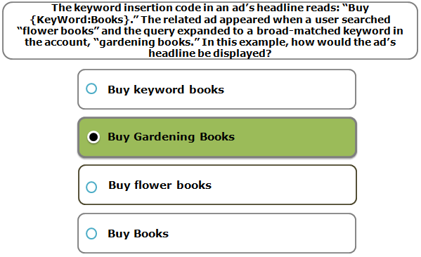 """The keyword insertion code in an ad's headline reads: """"Buy {KeyWord:Books}."""" The related ad appeared when a user searched """"flower books"""" and the query expanded to a broad-matched keyword in the account, """"gardening books."""" In this example, how would the ad's headline be displayed?"""