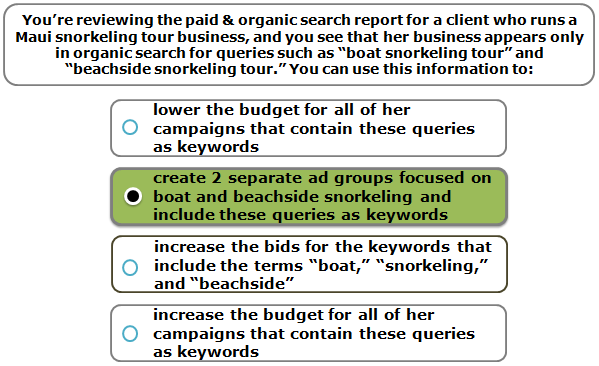 """You're reviewing the paid & organic search report for a client who runs a Maui snorkeling tour business, and you see that her business appears only in organic search for queries such as """"boat snorkeling tour"""" and """"beachside snorkeling tour."""" You can use this information to:"""
