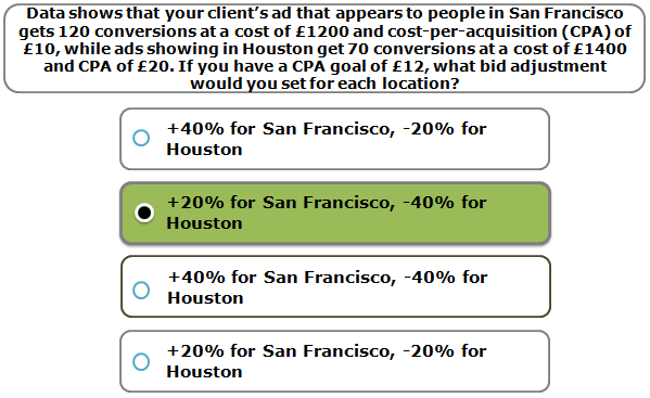 Data shows that your client's ad that appears to people in San Francisco gets 120 conversions at a cost of £1200 and cost-per-acquisition (CPA) of £10, while ads showing in Houston get 70 conversions at a cost of £1400 and CPA of £20. If you have a CPA goal of £12, what bid adjustment would you set for each location?