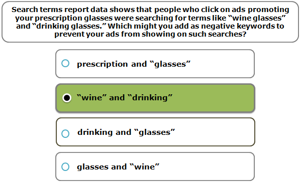 """Search terms report data shows that people who click on ads promoting your prescription glasses were searching for terms like """"wine glasses"""" and """"drinking glasses."""" Which might you add as negative keywords to prevent your ads from showing on such searches?"""