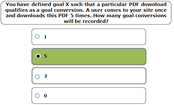 You have defined goal X such that a particular PDF download qualifies as a goal conversion. A user comes to your site once and downloads this PDF 5 times. How many goal conversions will be recorded?